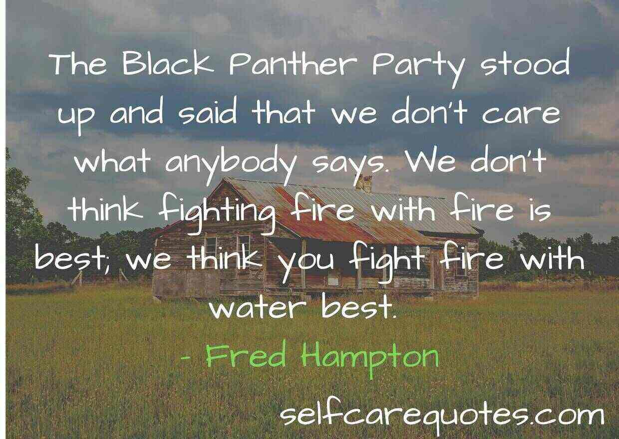 The Black Panther Party stood up and said that we don't care what anybody says. We don't think fighting fire with fire is best; we think you fight fire with water best. – Fred Hampton