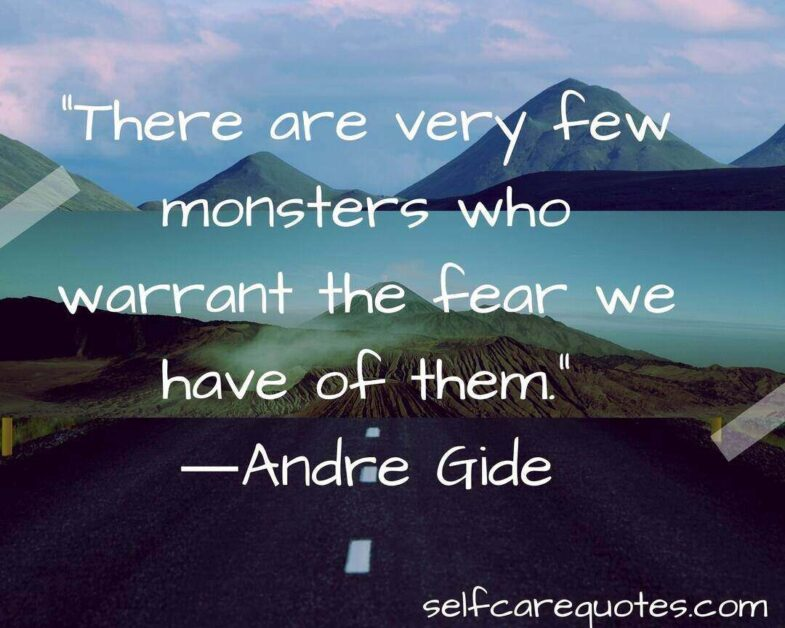 There are very few monsters who warrant the fear we have of them. ―Andre Gide