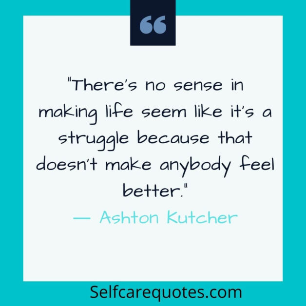 There is no sense in making life seem like it is a struggle because that does not make anybody feel better.― Ashton Kutcher