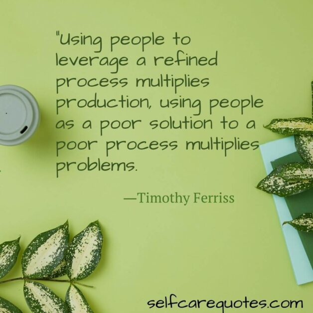 """""""Using people to leverage a refined process multiplies production, using people as a poor solution to a poor process multiplies problems. ―Timothy Ferriss (1)"""