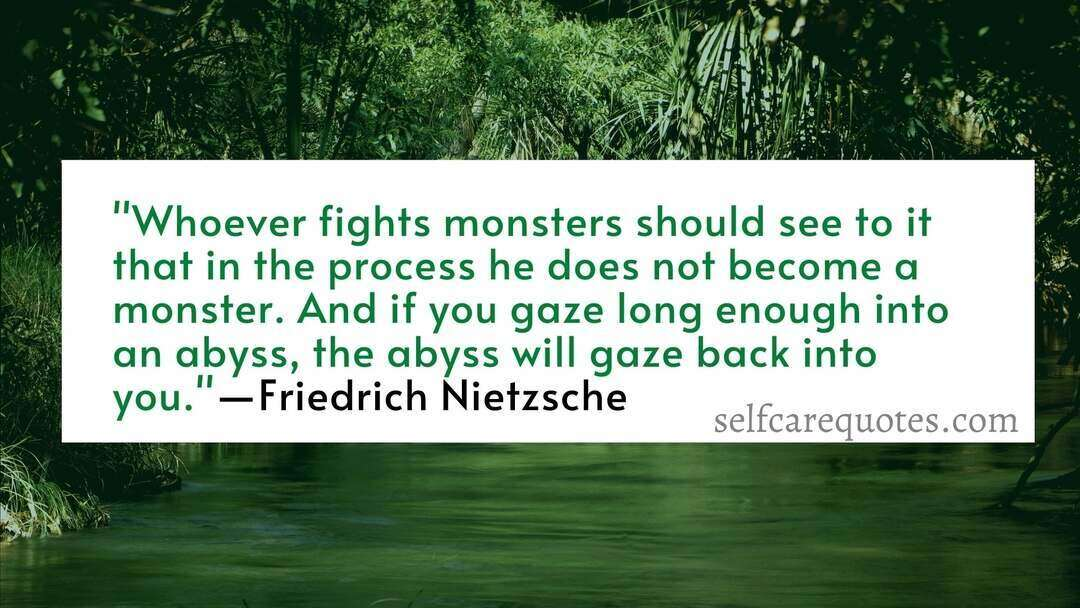 Whoever fights monsters should see to it that in the process he does not become a monster. And if you gaze long enough into an abyss, the abyss will gaze back into you. ―Friedrich Nietzsche