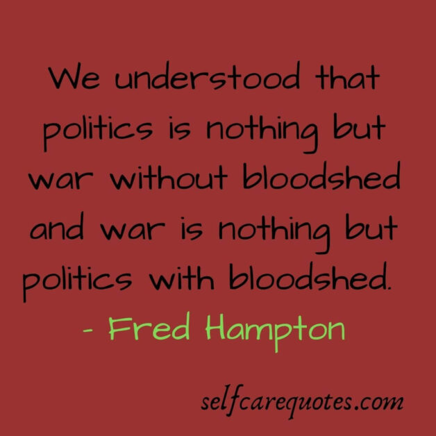 We understood that politics is nothing but war without bloodshed and war is nothing but politics with bloodshed. Fred Hampton