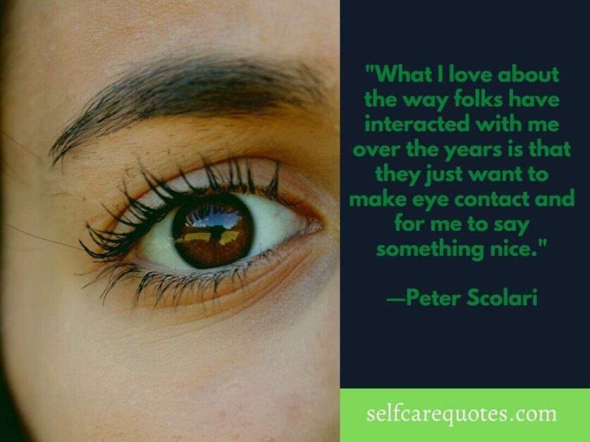 What I love about the way folks have interacted with me over the years is that they just want to make eye contact and for me to say something nice. ―Peter Scolari