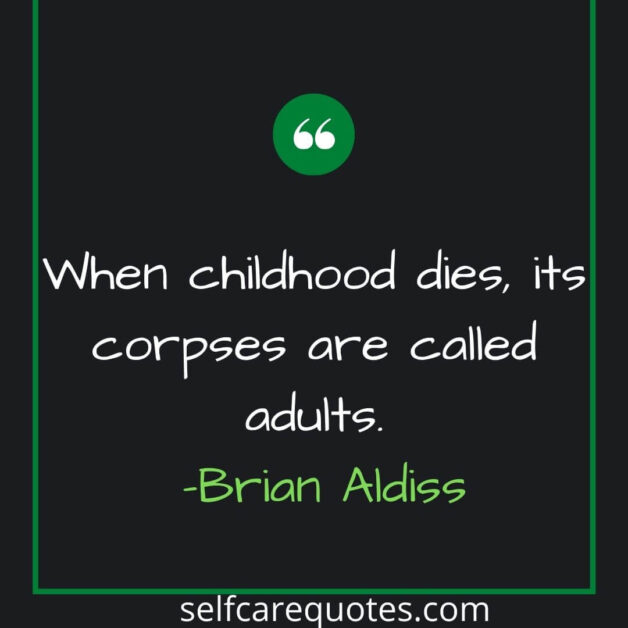 When childhood dies its corpses are called adults. -Brian Aldiss