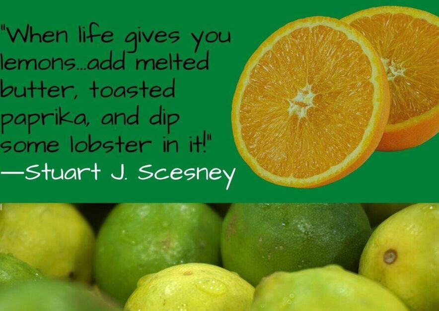 When life gives you lemons...add melted butter toasted paprika and dip some lobster in it-Stuart J. Scesney