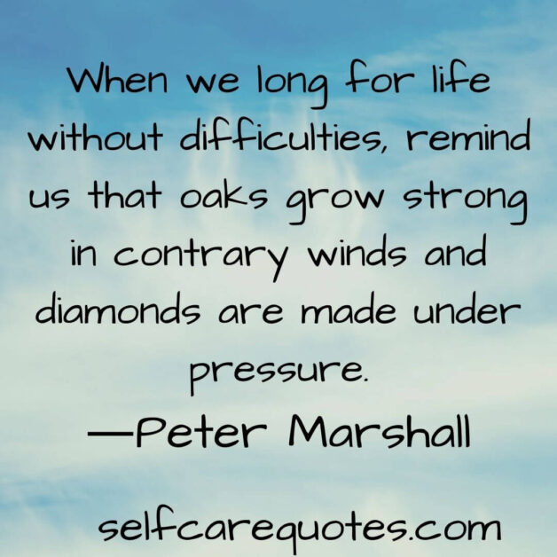 When we long for life without difficulties remind us that oaks grow strong in contrary winds and diamonds are made under pressure.―Peter Marshall
