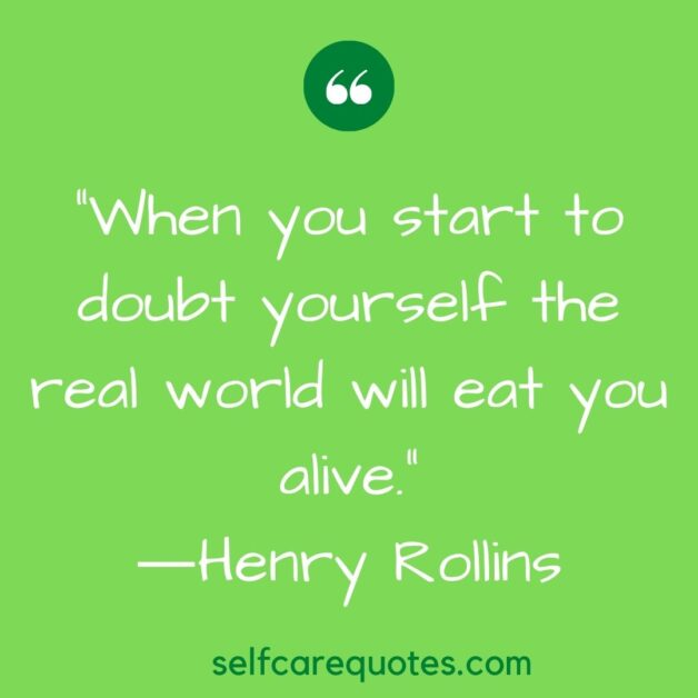 When you start to doubt yourself the real world will eat you alive.―Henry Rollins