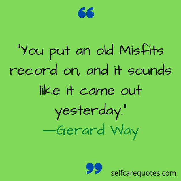 You put an old Misfits record on and it sounds like it came out yesterday.―Gerard Way