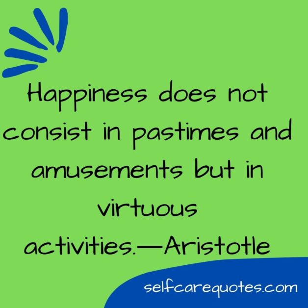 Happiness does not consist in pastimes and amusements but in virtuous activities.―Aristotle