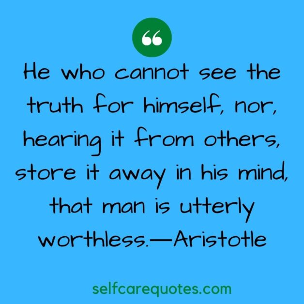 He who cannot see the truth for himself, nor, hearing it from others, store it away in his mind, that man is utterly worthless.―Aristotle