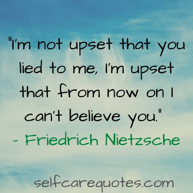 I am not upset that you lied to me I am upset that from now on I cant believe you. - Friedrich Nietzsche