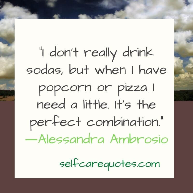 I do not really drink sodas but when I have popcorn or pizza I need a little. It is the perfect combination. ―Alessandra Ambrosio
