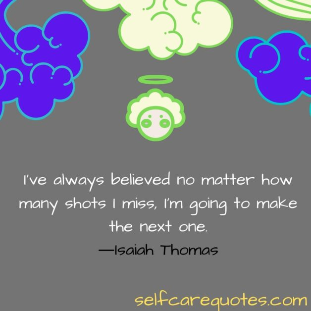 I have always believed no matter how many shots I miss, I am going to make the next one.―Isaiah Thomas