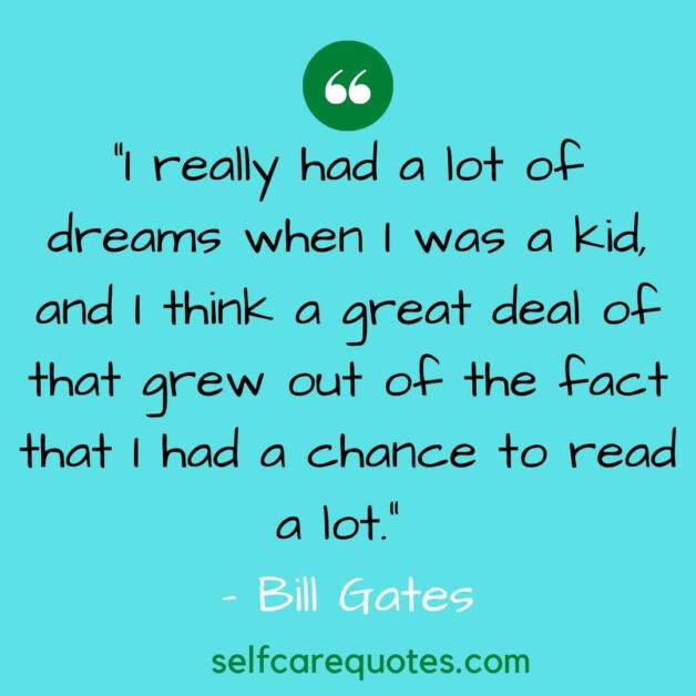 I really had a lot of dreams when I was a kid and I think a great deal of that grew out of the fact that I had a chance to read a lot.– Bill Gates