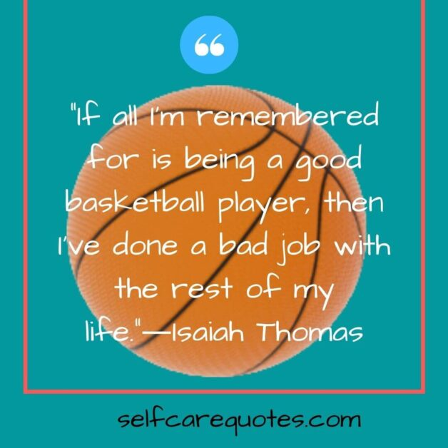 If all I am remembered for is being a good basketball player then I have done a bad job with the rest of my life.―Isaiah Thomas