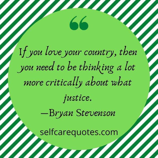 If you love your country, then you need to be thinking a lot more critically about what justice.―Bryan Stevenson