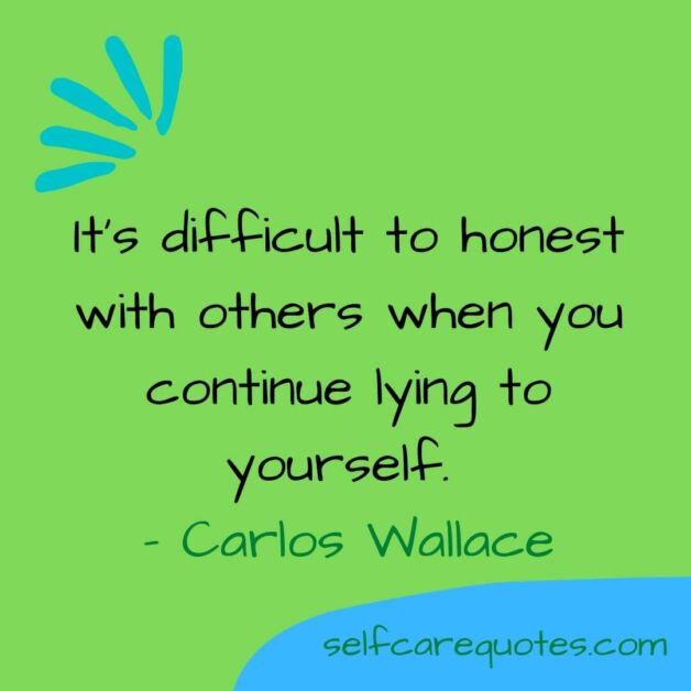 It is difficult to honest with others when you continue lying to yourself. - Carlos Wallace (1)