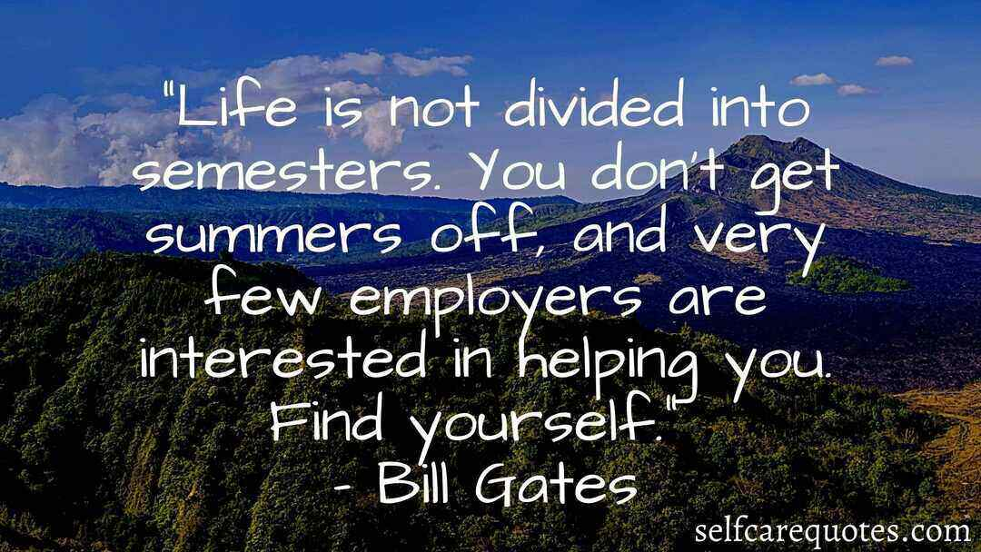 Life is not divided into semesters. You do not get summers off and very few employers are interested in helping you. Find yourself.– Bill Gates
