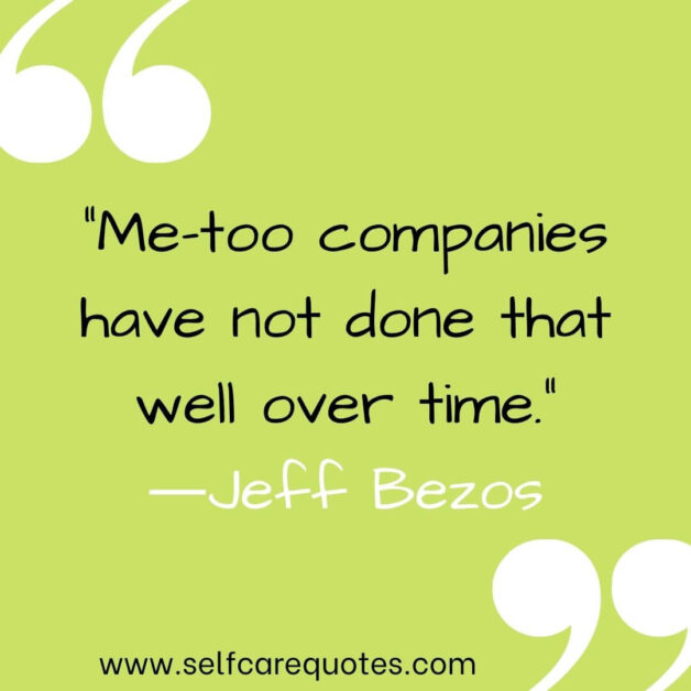 """""""Me-too companies have not done that well over time.""""―Jeff Bezos"""