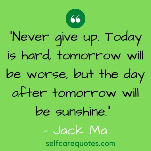 Never give up. Today is hard tomorrow will be worse but the day after tomorrow will be sunshine. – Jack Ma