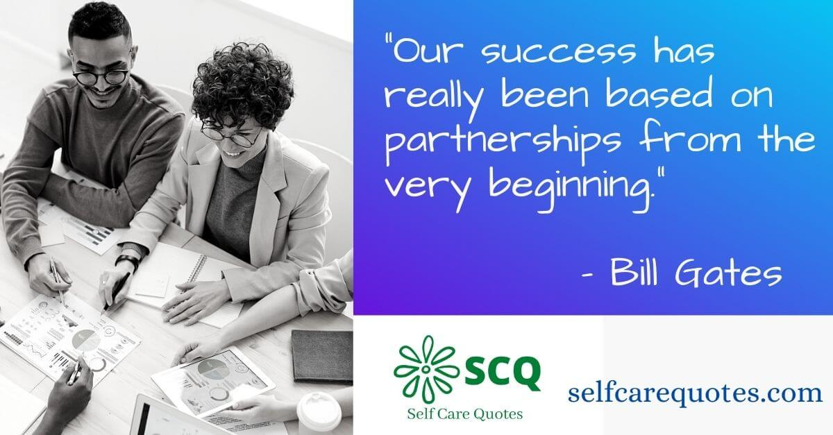 Our success has really been based on partnerships from the very beginning.– Bill Gates