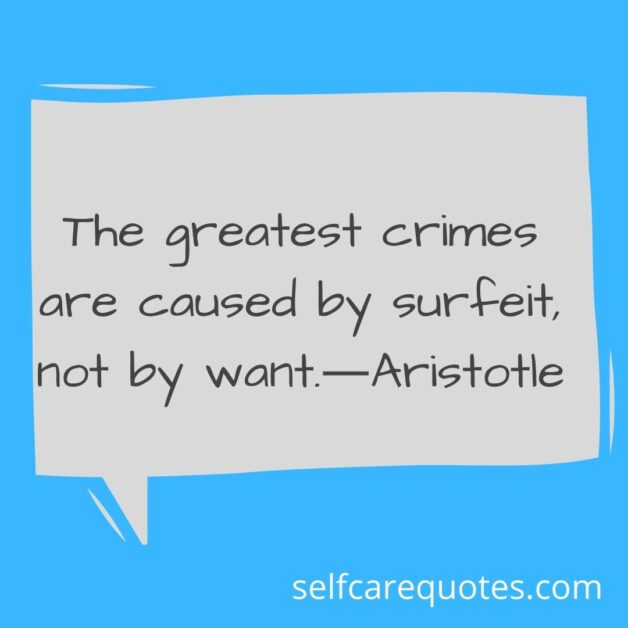 The greatest crimes are caused by surfeit, not by want.―Aristotle