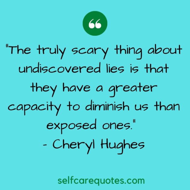 The truly scary thing about undiscovered lies is that they have a greater capacity to diminish us than exposed ones. - Cheryl Hughes