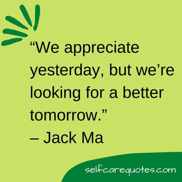 We appreciate yesterday but we are looking for a better tomorrow.– Jack Ma