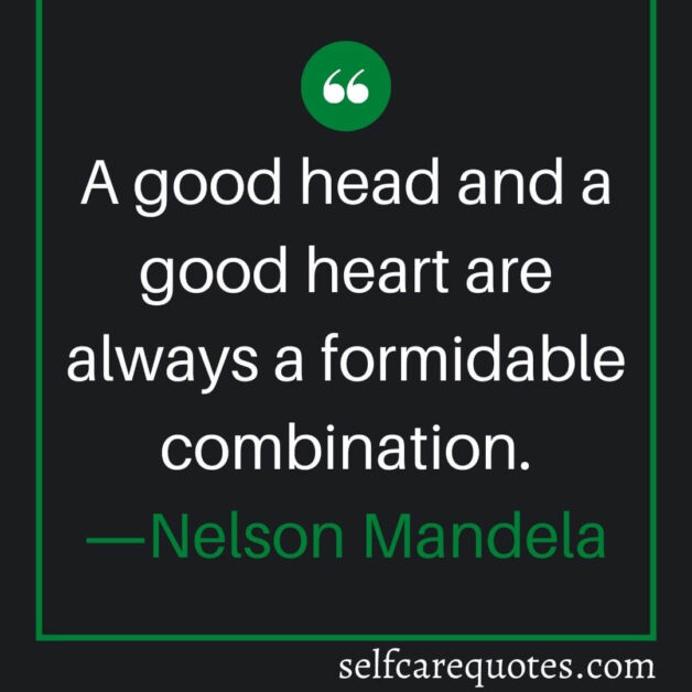 A good head and a good heart are always a formidable combination.―Nelson Mandela