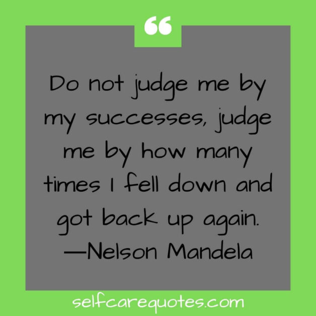 Do not judge me by my successes, judge me by how many times I fell down and got back up again.―Nelson Mandela