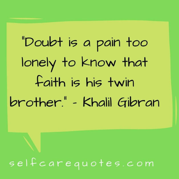 Doubt is a pain too lonely to know that faith is his twin brother. – Khalil Gibran