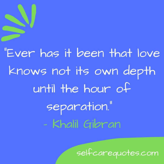 Ever has it been that love knows not its own depth until the hour of separation. – Khalil Gibran