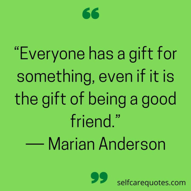 """""""Everyone has a gift for something, even if it is the gift of being a good friend.""""― Marian Anderson"""