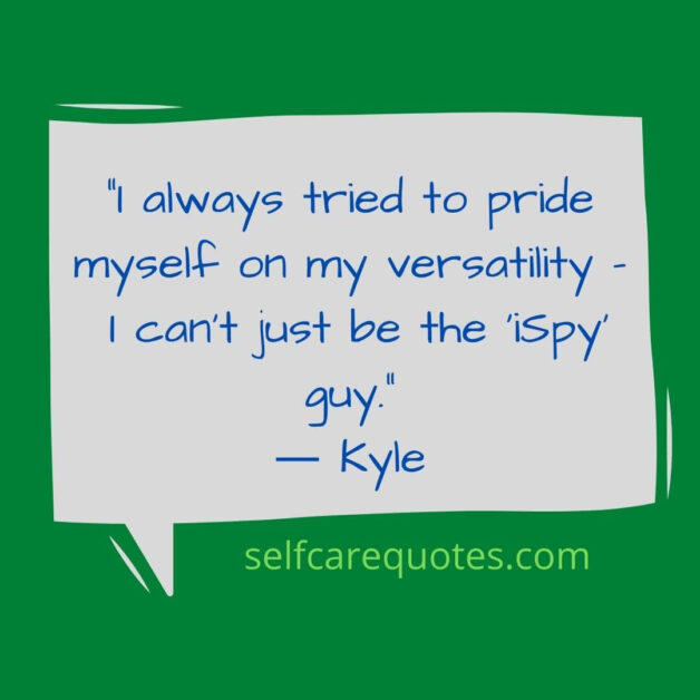 I always tried to pride myself on my versatility I cant just be the iSpy guy.― Kyle