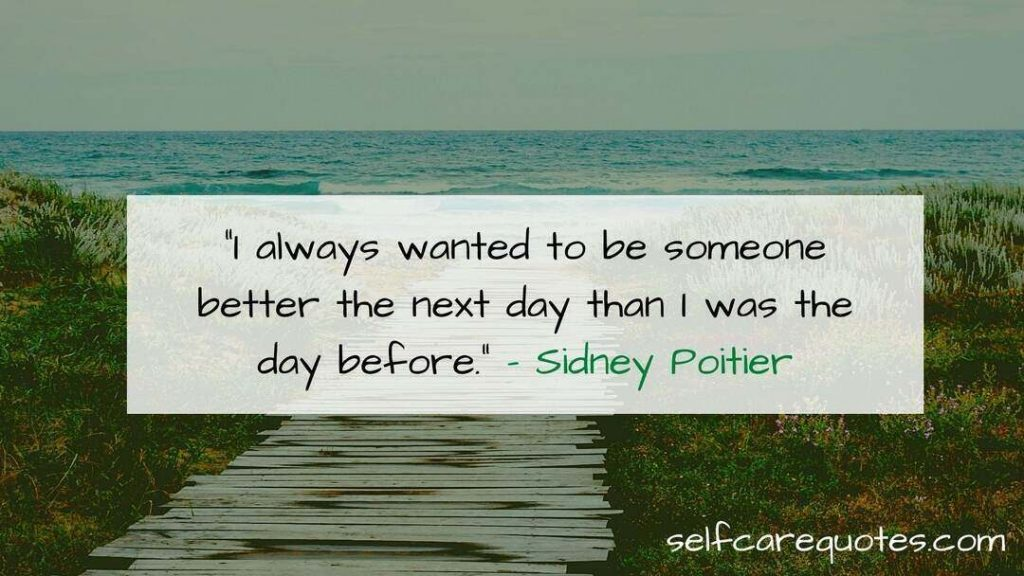 """""""I always wanted to be someone better the next day than I was the day before."""" – Sidney Poitier"""
