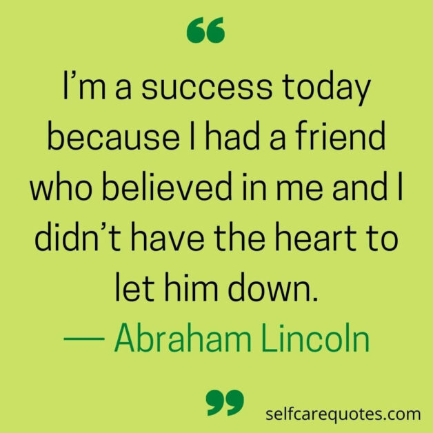 I'm a success today because I had a friend who believed in me and I didn't have the heart to let him down.― Abraham Lincoln