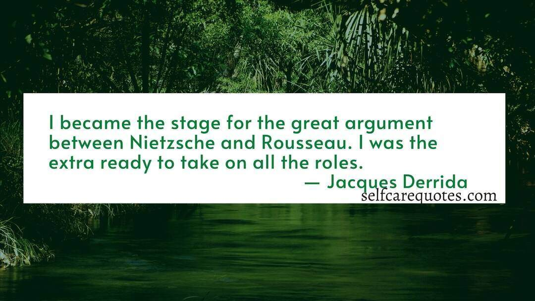 I became the stage for the great argument between Nietzsche and Rousseau. I was the extra ready to take on all the roles.― Jacques Derrida