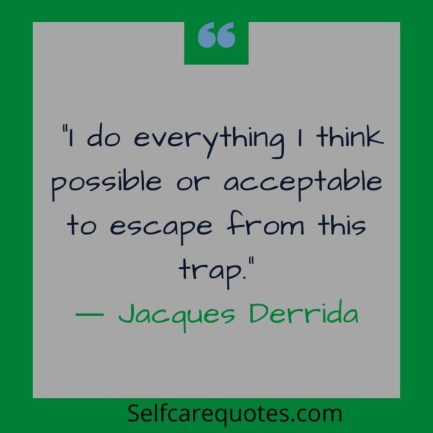 I do everything I think possible or acceptable to escape from this trap.― Jacques Derrida