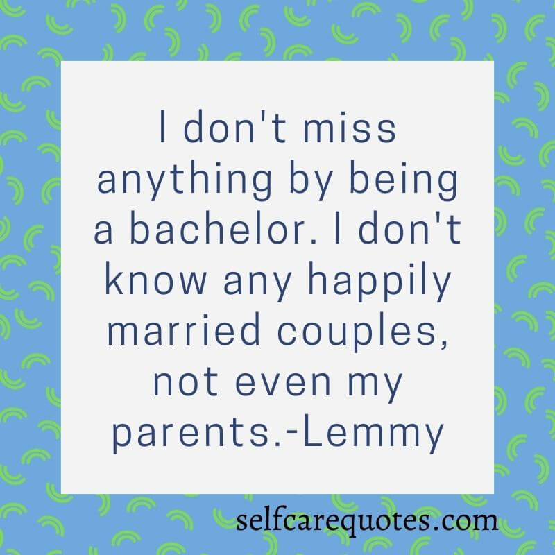 I do not miss anything by being a bachelor. I do not know any happily married couples, not even my parents.-Lemmy