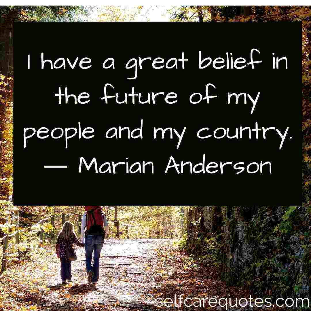 I have a great belief in the future of my people and my country.― Marian Anderson