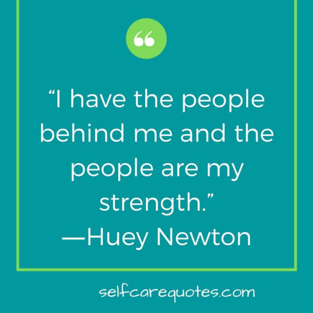I have the people behind me and the people are my strength.―Huey Newton