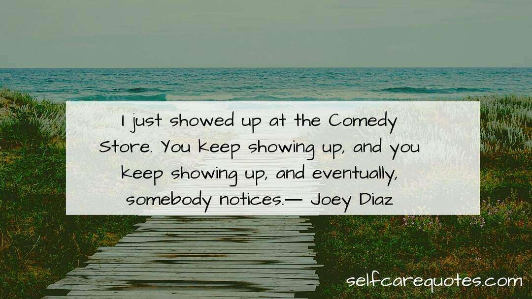 I just showed up at the Comedy Store. You keep showing up, and you keep showing up, and eventually, somebody notices.― Joey Diaz