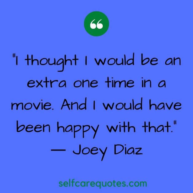 I thought I would be an extra one time in a movie. And I would have been happy with that. ― Joey Diaz