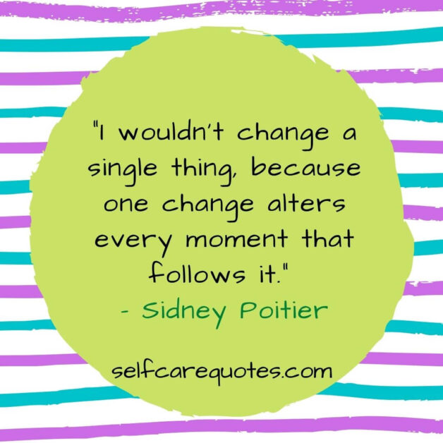 I would not change a single thing, because one change alters every moment that follows it. – Sidney Poitier