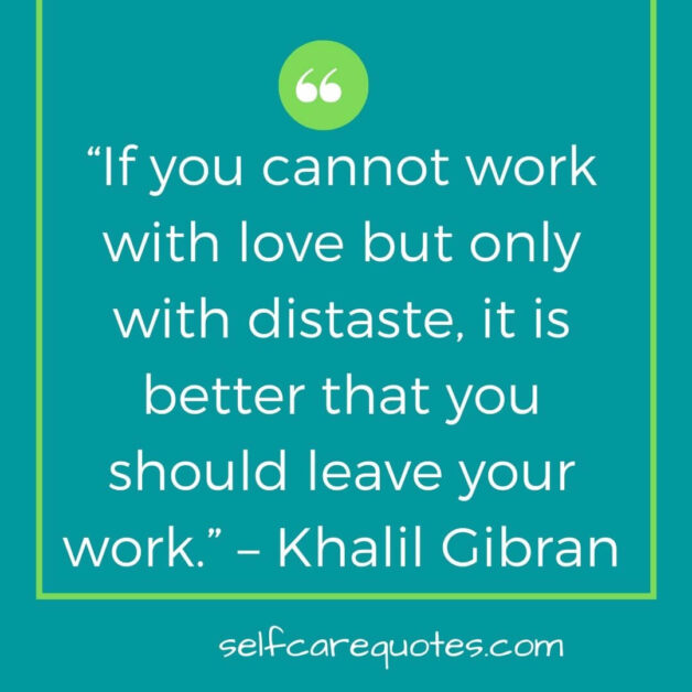 """""""If you cannot work with love but only with distaste, it is better that you should leave your work."""" – Khalil Gibran (1)"""