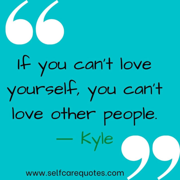 If you cant love yourself, you cant love other people. ― Kyle
