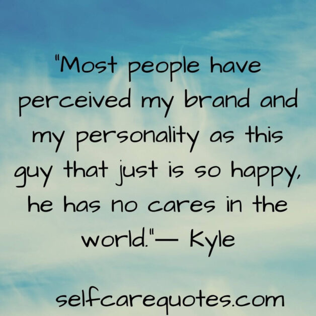 Most people have perceived my brand and my personality as this guy that just is so happy, he has no cares in the world.― Kyle