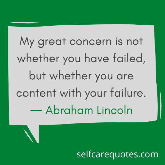 My great concern is not whether you have failed, but whether you are content with your failure. ― Abraham Lincoln