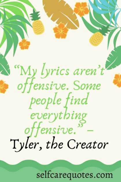 My lyrics are not offensive. Some people find everything offensive.– Tyler, the Creator