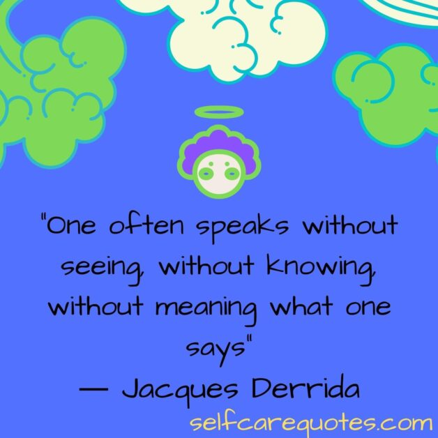 One often speaks without seeing, without knowing, without meaning what one says.― Jacques Derrida